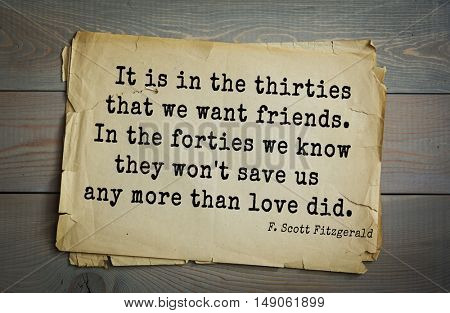 TOP-50. Aphorism by Francis Fitzgerald (1896-1940) American writer. It is in the thirties that we want friends. In the forties we know they won't save us any more than love did.