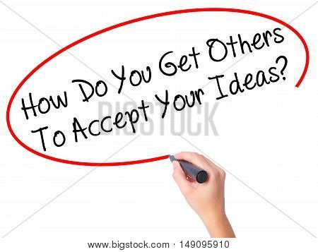 Women Hand Writing How Do You Get Others To Accept Your Ideas? With Black Marker On Visual Screen