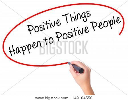 Women Hand Writing Positive Things Happen To Positive People With Black Marker On Visual Screen