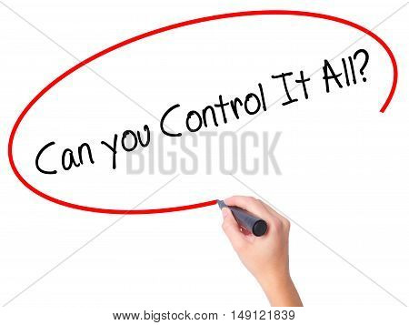 Women Hand Writing   Can You Control It All? With Black Marker On Visual Screen