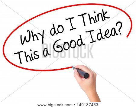 Women Hand Writing Why Do I Think This A Good Idea? With Black Marker On Visual Screen
