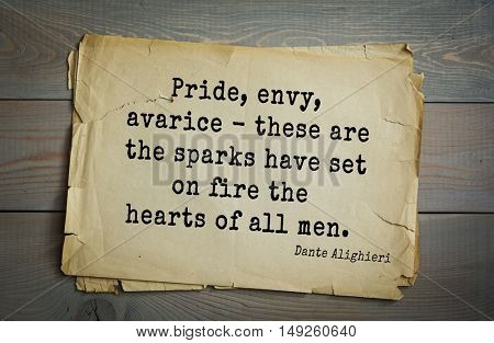 TOP-30. Aphorism by Dante Alighieri - Italian poet, philosopher, theologian, politician.Pride, envy, avarice - these are the sparks have set on fire the hearts of all men.