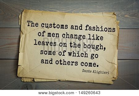 TOP-30. Aphorism by Dante Alighieri - Italian poet, philosopher, theologian, politician.The customs and fashions of men change like leaves on the bough, some of which go and others come.