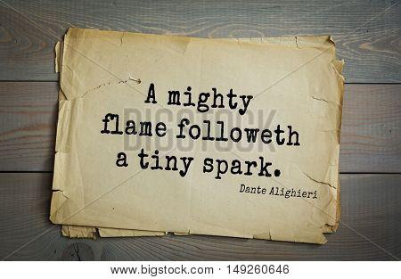 TOP-30. Aphorism by Dante Alighieri - Italian poet, philosopher, theologian, politician.A mighty flame followeth a tiny spark.