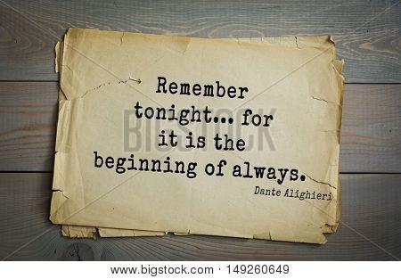 TOP-30. Aphorism by Dante Alighieri - Italian poet, philosopher, theologian, politician.Remember tonight... for it is the beginning of always.