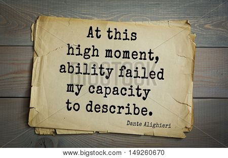 TOP-30. Aphorism by Dante Alighieri - Italian poet, philosopher, theologian, politician.At this high moment, ability failed my capacity to describe.