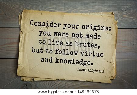 TOP-30. Aphorism by Dante Alighieri - Italian poet, philosopher, theologian, politician. Consider your origins: you were not made to live as brutes, but to follow virtue and knowledge.