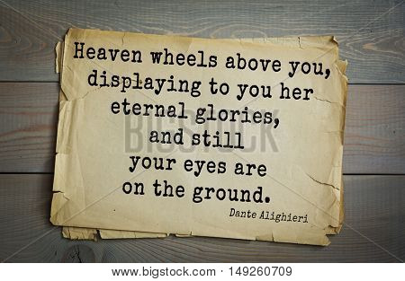 TOP-30. Aphorism by Dante Alighieri - Italian poet, philosopher, theologian, politician.Heaven wheels above you, displaying to you her eternal glories, and still your eyes are on the ground.