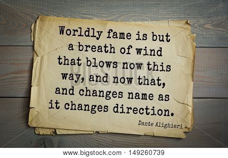 TOP-30. Aphorism by Dante Alighieri - poet, philosopher, theologian, politician. Worldly fame is but a breath of wind that blows now this way, and now that, and changes name as it changes direction.