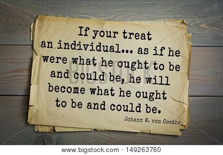 Aphorism by Johann von Goethe - poet, statesman, philosopher naturalist. If your treat an individual as if he were what he ought to be and could be, he will become what  he ought to be and could be.