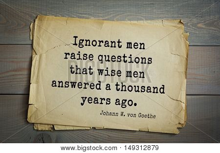 TOP-200. Aphorism by Johann Wolfgang von Goethe - German poet, statesman, philosopher and naturalist.Ignorant men raise questions that wise men answered a thousand years ago.