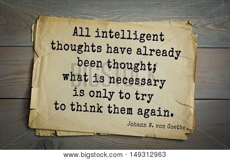 Aphorism by Johann Wolfgang von Goethe - German poet, statesman, philosopher and naturalist. All intelligent thoughts have already been thought; what is necessary is only to try to think them again.