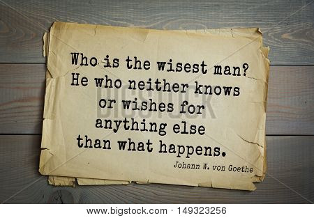 TOP-200. Aphorism by Johann Wolfgang von Goethe - German poet, statesman, philosopher and naturalist.Who is the wisest man? He who neither knows or wishes for anything else than what happens.