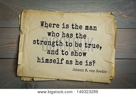 TOP-200. Aphorism by Johann Wolfgang von Goethe - German poet, statesman, philosopher and naturalist.Where is the man who has the strength to be true, and to show himself as he is?