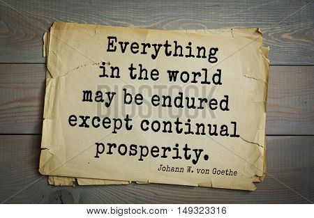 TOP-200. Aphorism by Johann Wolfgang von Goethe - German poet, statesman, philosopher and naturalist.Everything in the world may be endured except continual prosperity.