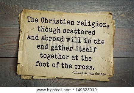 TOP-200. Aphorism by Johann Wolfgang von Goethe - poet, statesman, philosopher. The Christian religion, though scattered and abroad will in the end gather itself together at the foot of the cross.