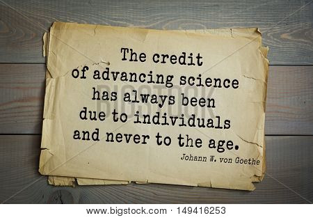 TOP-200. Aphorism by Johann Wolfgang von Goethe - German poet, statesman, philosopher and naturalist.The credit of advancing science has always been due to individuals and never to the age.