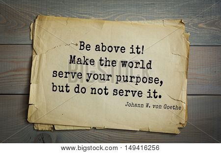 TOP-200. Aphorism by Johann Wolfgang von Goethe - German poet, statesman, philosopher and naturalist.Be above it! Make the world serve your purpose, but do not serve it.