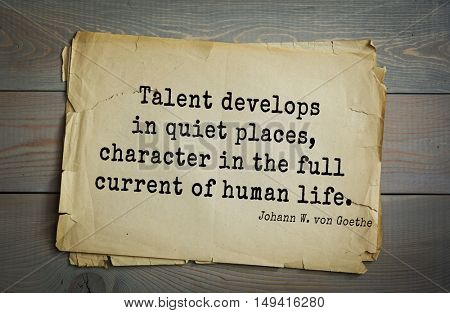 TOP-200. Aphorism by Johann Wolfgang von Goethe - German poet, statesman, philosopher and naturalist.Talent develops in quiet places, character in the full current of human life.