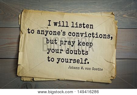 TOP-200. Aphorism by Johann Wolfgang von Goethe - German poet, statesman, philosopher and naturalist.I will listen to anyone's convictions, but pray keep your doubts to yourself.