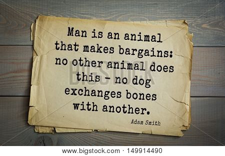 TOP-20. Aphorism by Adam Smith - the Scottish economist, philosopher-ethics.Man is an animal that makes bargains: no other animal does this - no dog exchanges bones with another.