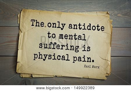 TOP-40. Aphorism by Karl Heinrich Marx (1818 - 1883) - German philosopher, sociologist, economist, political journalist and public figure.  The only antidote to mental suffering is physical pain.