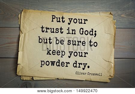 TOP-20. Aphorism by Oliver Cromwell - English statesman and military leader, head of the English Revolution.Put your trust in God; but be sure to keep your powder dry.
