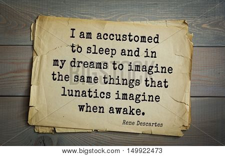 TOP-30. Aphorism by Rene Descartes - French philosopher, mathematician, engineer, physicist I am accustomed to sleep and in my dreams to imagine the same things that lunatics imagine when awake.