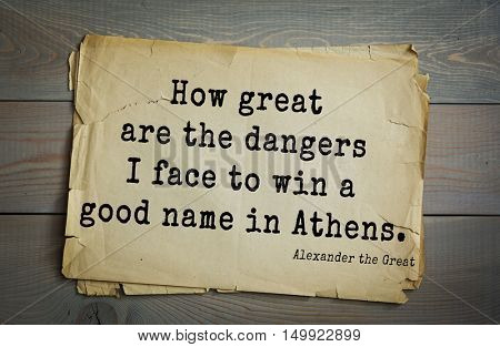 TOP-10. Aphorism by Alexander the Great - Macedonian king of Argeadov dynasty, commander.How great are the dangers I face to win a good name in Athens.
