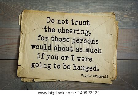 TOP-20. Aphorism by Oliver Cromwell - English statesman and military leader. Do not trust the cheering, for those persons would shout as much if you or I were going to be hanged.
