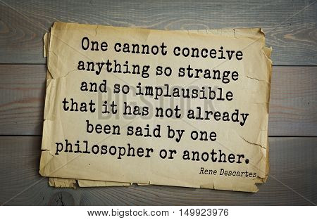 Aphorism by Rene Descartes - French philosopher, mathematician, engineer. One cannot conceive anything so strange and so implausible that it has not already been said by one philosopher or another.