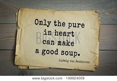 TOP-15. Aphorism by Ludwig van Beethoven - German composer and pianist.Only the pure in heart can make a good soup.