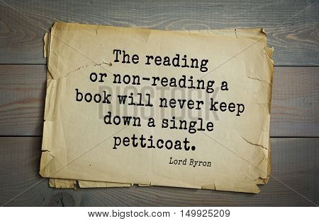 TOP-100. Aphorism by George Gordon Byron - British romantic poet.The reading or non-reading a book will never keep down a single petticoat.