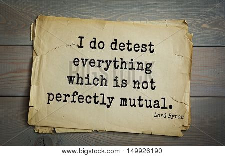 TOP-100. Aphorism by George Gordon Byron - British romantic poet.I do detest everything which is not perfectly mutual.