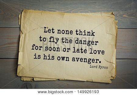 TOP-100. Aphorism by George Gordon Byron - British romantic poet.Let none think to fly the danger for soon or late love is his own avenger.