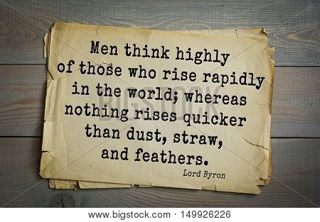 TOP-100. Aphorism by George Gordon Byron - British romantic poet.Men think highly of those who rise rapidly in the world; whereas nothing rises quicker than dust, straw, and feathers.