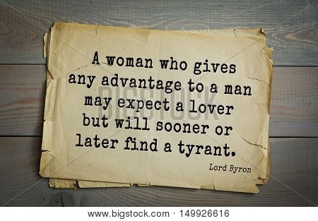 TOP-100. Aphorism by George Gordon Byron - British romantic poet.A woman who gives any advantage to a man may expect a lover but will sooner or later find a tyrant.