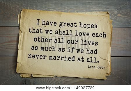 TOP-100. Aphorism by George Gordon Byron - British romantic poet.I have great hopes that we shall love each other all our lives as much as if we had never married at all.