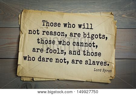 TOP-100. Aphorism by George Gordon Byron - British romantic poet.Those who will not reason, are bigots, those who cannot, are fools, and those who dare not, are slaves.