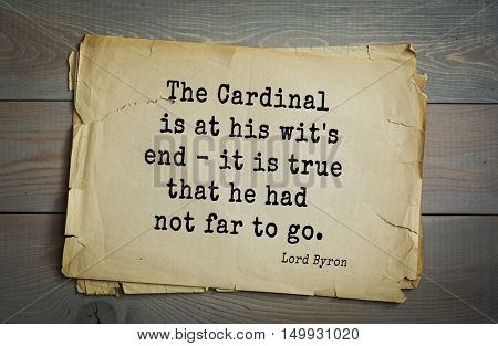 TOP-100. Aphorism by George Gordon Byron - British romantic poet.The Cardinal is at his wit's end - it is true that he had not far to go.