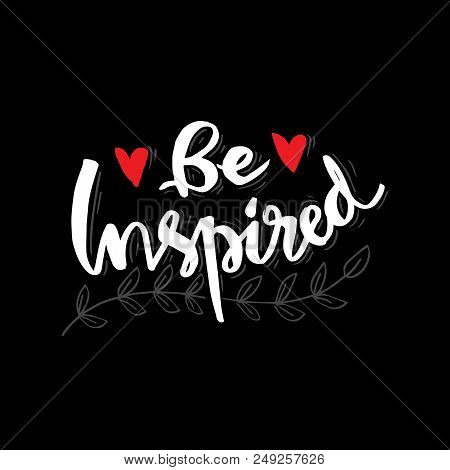 Be Inspired Lettering. Positive Inspirational, Motivational Quote.