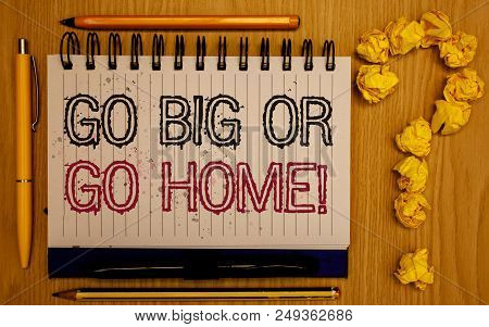 Text Sign Showing Go Big Or Go Home Motivational Call. Conceptual Photo Mindset Ambitious Impulse Pe