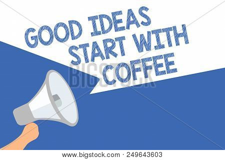 Handwriting text Good Ideas Start With Coffee. Concept meaning caffeine lovers start day with it to do more Megaphone loudspeaker speech bubbles important message speaking out loud poster