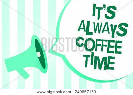 Text sign showing It s is Always Coffee Time. Conceptual photo quote for caffeine lovers Drink all over day Megaphone loudspeaker green stripes important loud message speech bubble poster