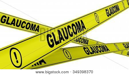 Glaucoma. Yellow Warning Tapes With Black Words Glaucoma. Isolated. 3d Illustration
