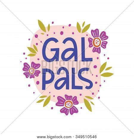Gal Pals Vector Hand Lettering Quote With Flat Hand Drawn Illustration Of  Flowers, Leaves And Dots.