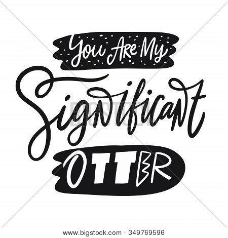 You Are My Significant Otter Phrase. Hand Drawn Vector Lettering. Scandinavian Typography.