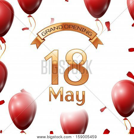 Golden ribbon with inscription grand opening the eighteenth of May on white background red air balloons with confetti. Vector Illustration