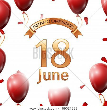 Golden ribbon with inscription grand opening the eighteenth of June on white background red air balloons with confetti. Vector Illustration
