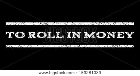 To Roll In Money watermark stamp. Text caption between horizontal parallel lines with grunge design style. Rubber seal white stamp with dirty texture. Vector ink imprint on a black background.